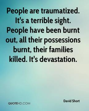 David Short - People are traumatized. It's a terrible sight. People have been burnt out, all their possessions burnt, their families killed. It's devastation.