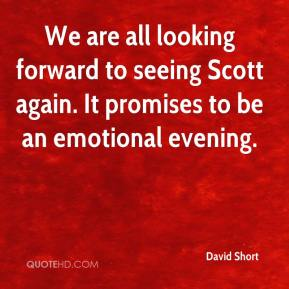 David Short - We are all looking forward to seeing Scott again. It promises to be an emotional evening.
