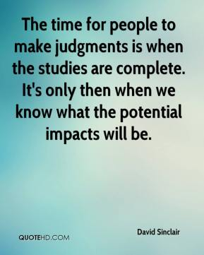 The time for people to make judgments is when the studies are complete. It's only then when we know what the potential impacts will be.