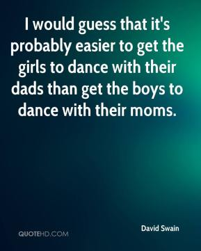I would guess that it's probably easier to get the girls to dance with their dads than get the boys to dance with their moms.