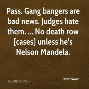 David Swain - Pass. Gang bangers are bad news. Judges hate them. ... No death row [cases] unless he's Nelson Mandela.
