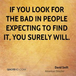 David Swift - If you look for the bad in people expecting to find it, you surely will.
