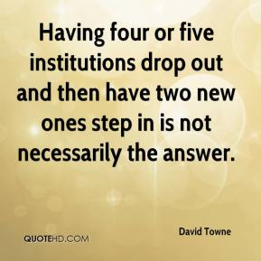 David Towne - Having four or five institutions drop out and then have two new ones step in is not necessarily the answer.