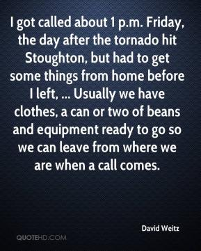 David Weitz - I got called about 1 p.m. Friday, the day after the tornado hit Stoughton, but had to get some things from home before I left, ... Usually we have clothes, a can or two of beans and equipment ready to go so we can leave from where we are when a call comes.