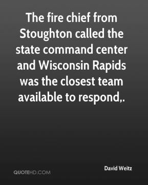 David Weitz - The fire chief from Stoughton called the state command center and Wisconsin Rapids was the closest team available to respond.