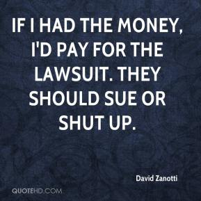 David Zanotti - If I had the money, I'd pay for the lawsuit. They should sue or shut up.