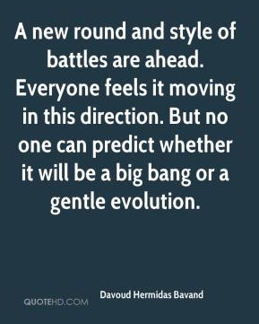 Davoud Hermidas Bavand - A new round and style of battles are ahead. Everyone feels it moving in this direction. But no one can predict whether it will be a big bang or a gentle evolution.