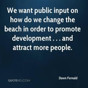 Dawn Fernald - We want public input on how do we change the beach in order to promote development . . . and attract more people.