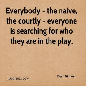 Dean Gilmour - Everybody - the naive, the courtly - everyone is searching for who they are in the play.