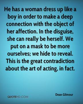 Dean Gilmour - He has a woman dress up like a boy in order to make a deep connection with the object of her affection. In the disguise, she can really be herself. We put on a mask to be more ourselves; we hide to reveal. This is the great contradiction about the art of acting, in fact.