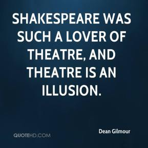 Dean Gilmour - Shakespeare was such a lover of theatre, and theatre is an illusion.
