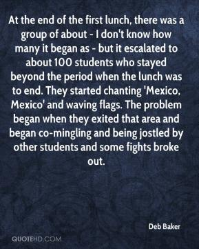 Deb Baker - At the end of the first lunch, there was a group of about - I don't know how many it began as - but it escalated to about 100 students who stayed beyond the period when the lunch was to end. They started chanting 'Mexico, Mexico' and waving flags. The problem began when they exited that area and began co-mingling and being jostled by other students and some fights broke out.
