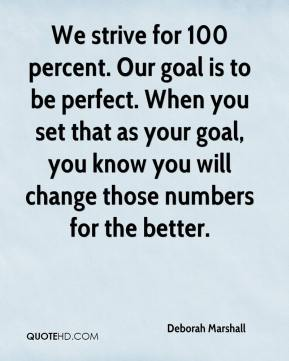 Deborah Marshall - We strive for 100 percent. Our goal is to be perfect. When you set that as your goal, you know you will change those numbers for the better.