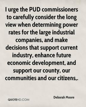Deborah Moore - I urge the PUD commissioners to carefully consider the long view when determining power rates for the large industrial companies, and make decisions that support current industry, enhance future economic development, and support our county, our communities and our citizens.