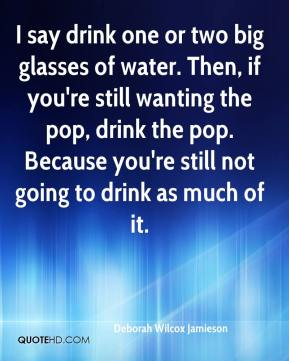 Deborah Wilcox Jamieson - I say drink one or two big glasses of water. Then, if you're still wanting the pop, drink the pop. Because you're still not going to drink as much of it.