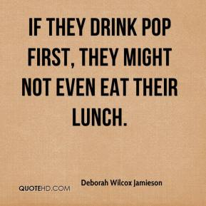 Deborah Wilcox Jamieson - If they drink pop first, they might not even eat their lunch.