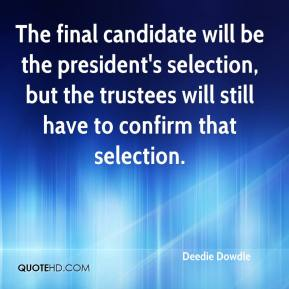 Deedie Dowdle - The final candidate will be the president's selection, but the trustees will still have to confirm that selection.