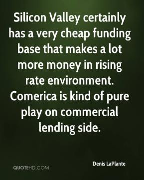 Denis LaPlante - Silicon Valley certainly has a very cheap funding base that makes a lot more money in rising rate environment. Comerica is kind of pure play on commercial lending side.