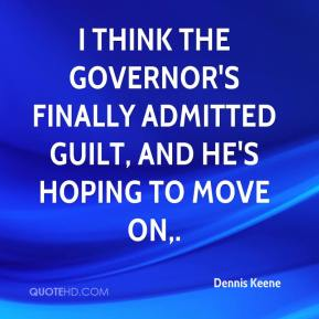 Dennis Keene - I think the governor's finally admitted guilt, and he's hoping to move on.
