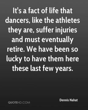 Dennis Nahat - It's a fact of life that dancers, like the athletes they are, suffer injuries and must eventually retire. We have been so lucky to have them here these last few years.