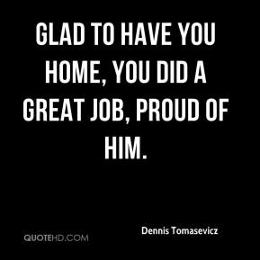 Dennis Tomasevicz - Glad to have you home, you did a great job, proud of him.