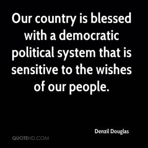 Our country is blessed with a democratic political system that is sensitive to the wishes of our people.