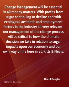 Denzil Douglas - Change Management will be essential in all money matters. With profits from sugar continuing to decline and with ecological, aesthetic and employment factors in the industry all very relevant, our management of the change process will be critical to how the ultimate decision we take in relation to sugar impacts upon our economy and our own way of life here in St. Kitts & Nevis.