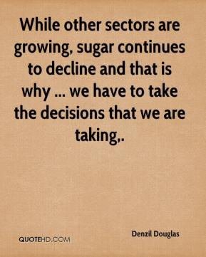 Denzil Douglas - While other sectors are growing, sugar continues to decline and that is why ... we have to take the decisions that we are taking.