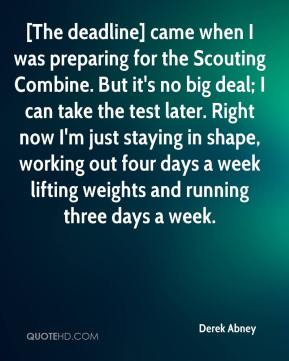 Derek Abney - [The deadline] came when I was preparing for the Scouting Combine. But it's no big deal; I can take the test later. Right now I'm just staying in shape, working out four days a week lifting weights and running three days a week.
