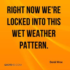Derek Wroe - Right now we're locked into this wet weather pattern.