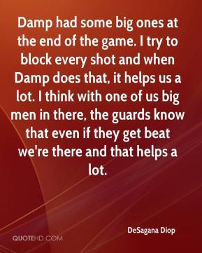 Damp had some big ones at the end of the game. I try to block every shot and when Damp does that, it helps us a lot. I think with one of us big men in there, the guards know that even if they get beat we're there and that helps a lot.