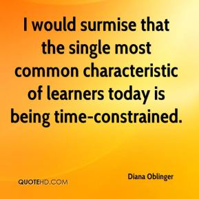 Diana Oblinger - I would surmise that the single most common characteristic of learners today is being time-constrained.