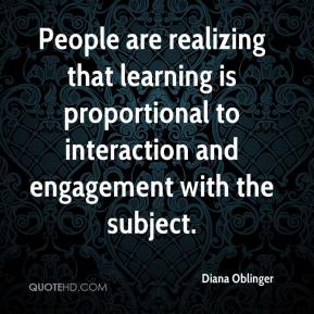 Diana Oblinger - People are realizing that learning is proportional to interaction and engagement with the subject.