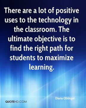 Diana Oblinger - There are a lot of positive uses to the technology in the classroom. The ultimate objective is to find the right path for students to maximize learning.