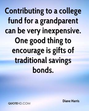 Diane Harris - Contributing to a college fund for a grandparent can be very inexpensive. One good thing to encourage is gifts of traditional savings bonds.