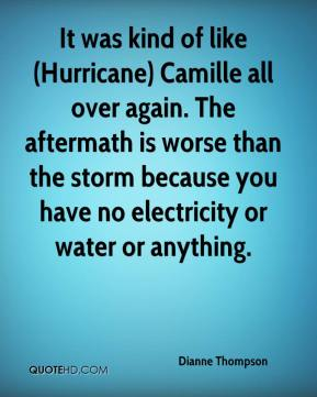Dianne Thompson - It was kind of like (Hurricane) Camille all over again. The aftermath is worse than the storm because you have no electricity or water or anything.