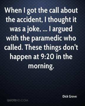 Dick Grove - When I got the call about the accident, I thought it was a joke, ... I argued with the paramedic who called. These things don't happen at 9:20 in the morning.