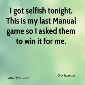 Dick Isaacson - I got selfish tonight. This is my last Manual game so I asked them to win it for me.