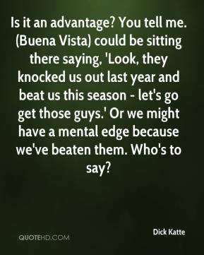 Dick Katte - Is it an advantage? You tell me. (Buena Vista) could be sitting there saying, 'Look, they knocked us out last year and beat us this season - let's go get those guys.' Or we might have a mental edge because we've beaten them. Who's to say?