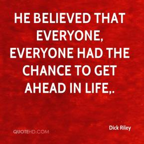 Dick Riley - He believed that everyone, everyone had the chance to get ahead in life.