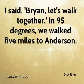 Dick Riley - I said, 'Bryan, let's walk together.' In 95 degrees, we walked five miles to Anderson.