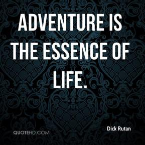 Dick Rutan - Adventure is the essence of life.