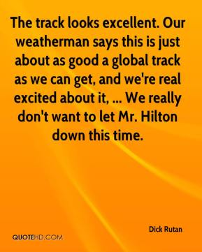 The track looks excellent. Our weatherman says this is just about as good a global track as we can get, and we're real excited about it, ... We really don't want to let Mr. Hilton down this time.