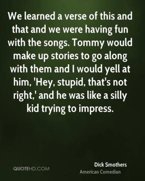 Dick Smothers - We learned a verse of this and that and we were having fun with the songs. Tommy would make up stories to go along with them and I would yell at him, 'Hey, stupid, that's not right,' and he was like a silly kid trying to impress.