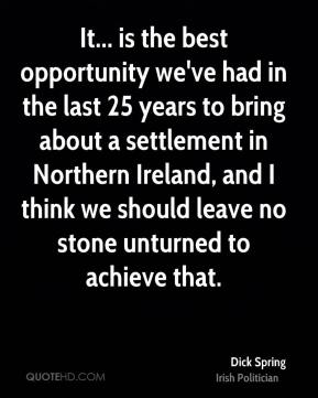 Dick Spring - It... is the best opportunity we've had in the last 25 years to bring about a settlement in Northern Ireland, and I think we should leave no stone unturned to achieve that.
