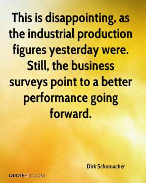 Dirk Schumacher - This is disappointing, as the industrial production figures yesterday were. Still, the business surveys point to a better performance going forward.