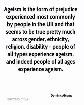 Dominic Abrams - Ageism is the form of prejudice experienced most commonly by people in the UK and that seems to be true pretty much across gender, ethnicity, religion, disability - people of all types experience ageism, and indeed people of all ages experience ageism.