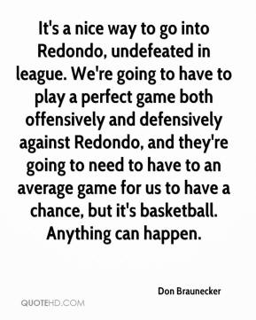 Don Braunecker - It's a nice way to go into Redondo, undefeated in league. We're going to have to play a perfect game both offensively and defensively against Redondo, and they're going to need to have to an average game for us to have a chance, but it's basketball. Anything can happen.