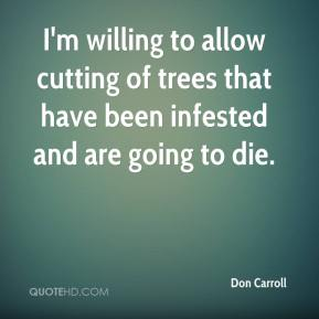 Don Carroll - I'm willing to allow cutting of trees that have been infested and are going to die.