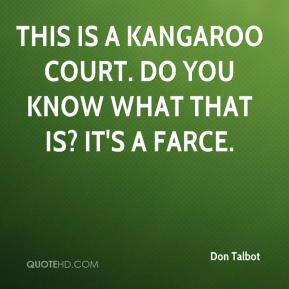 Don Talbot - This is a kangaroo court. Do you know what that is? It's a farce.